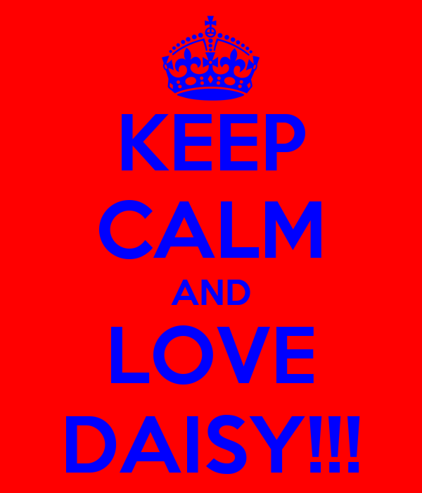 KEEP CALM AND LOVE DAISY!!!