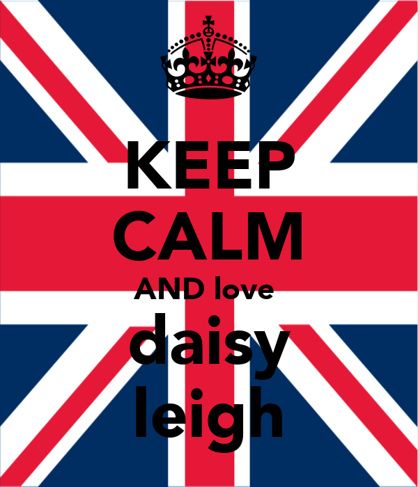 KEEP CALM AND love  daisy leigh