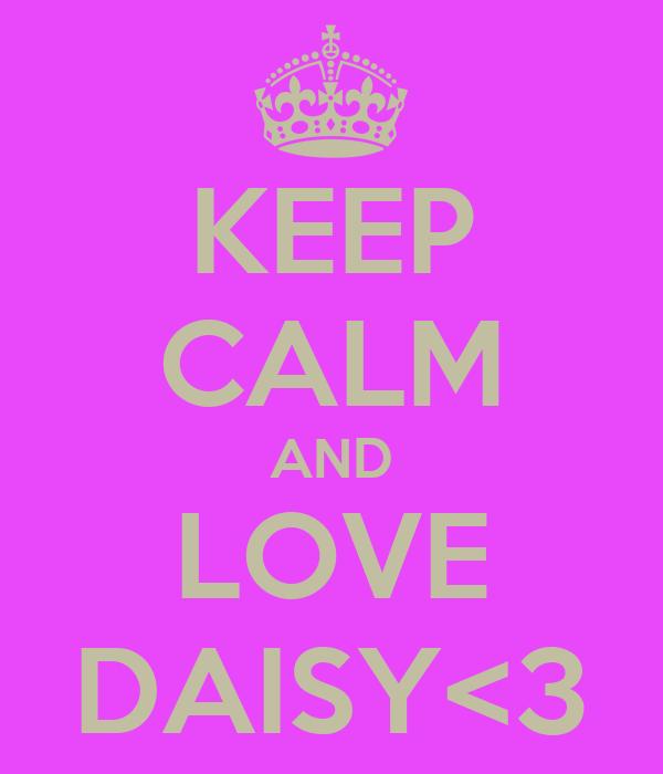 KEEP CALM AND LOVE DAISY<3