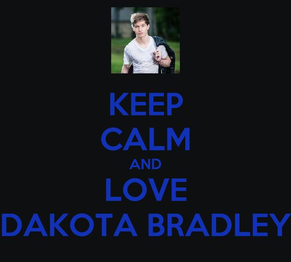 KEEP CALM AND LOVE DAKOTA BRADLEY
