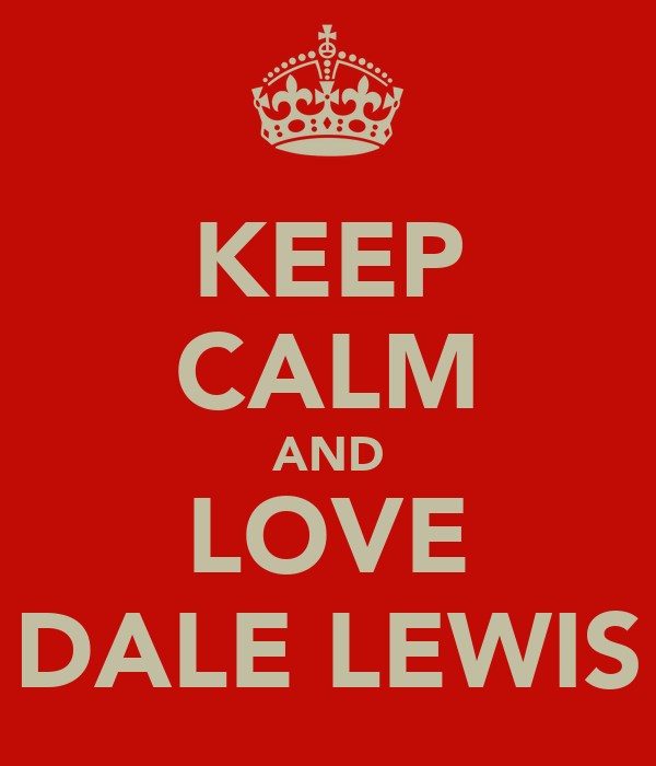 KEEP CALM AND LOVE DALE LEWIS