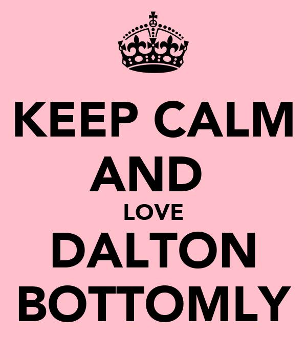 KEEP CALM AND  LOVE DALTON BOTTOMLY