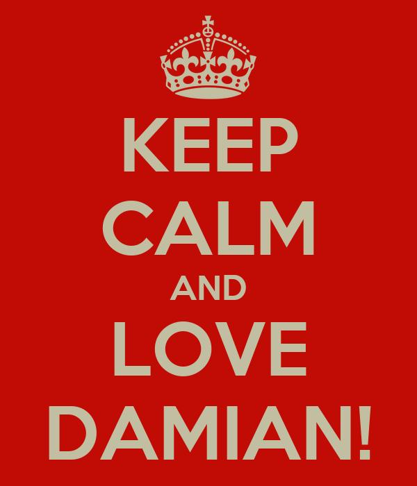 KEEP CALM AND LOVE DAMIAN!