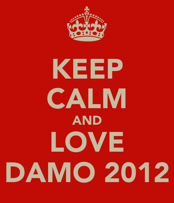 KEEP CALM AND LOVE DAMO 2012