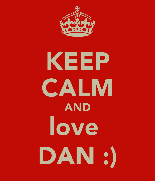KEEP CALM AND love  DAN :)