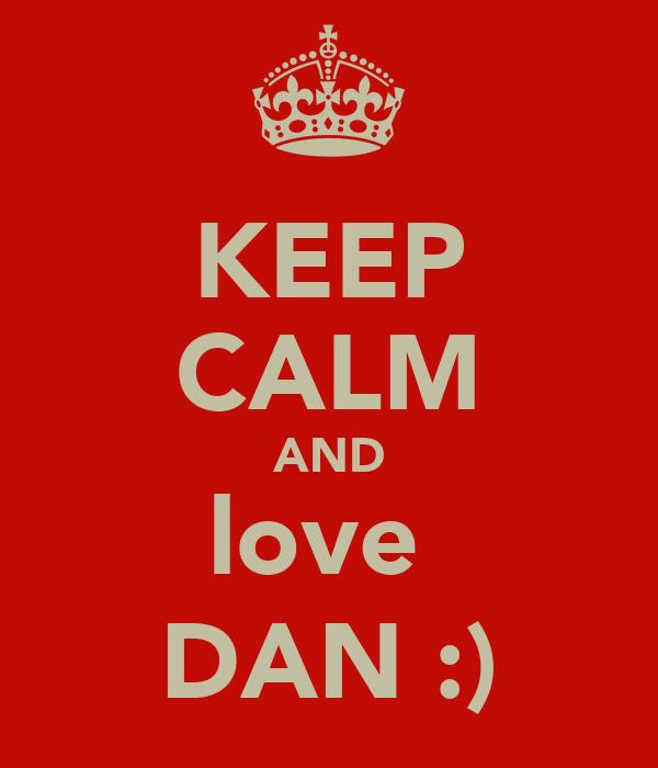 KEEP CALM AND love  DAN :)