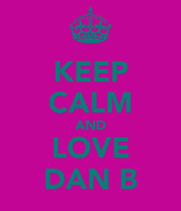 KEEP CALM AND LOVE DAN B