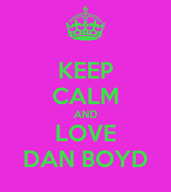 KEEP CALM AND LOVE DAN BOYD