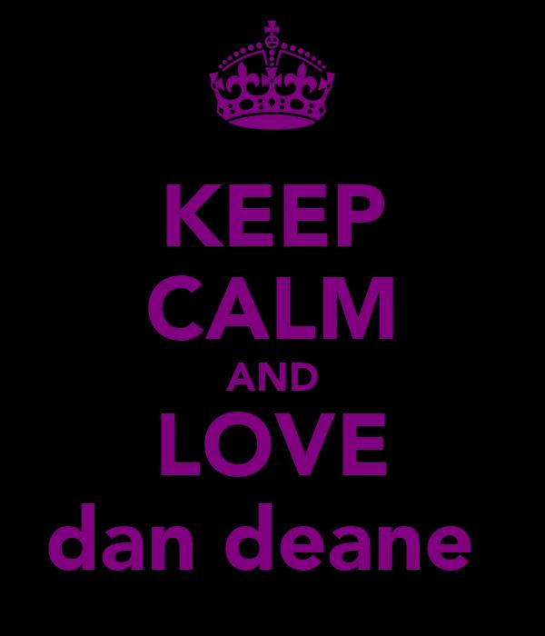 KEEP CALM AND LOVE dan deane