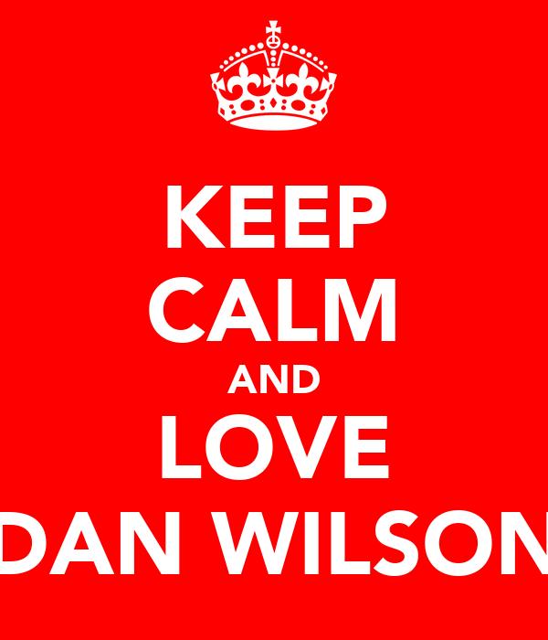 KEEP CALM AND LOVE DAN WILSON