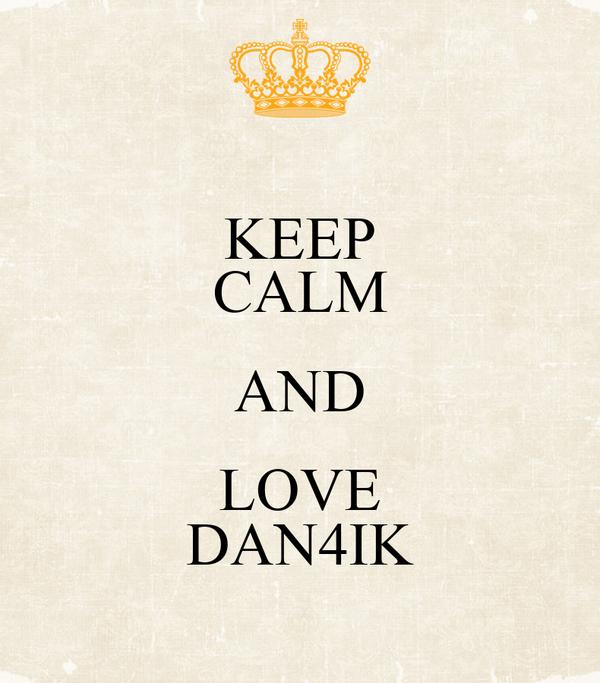 KEEP CALM AND LOVE DAN4IK