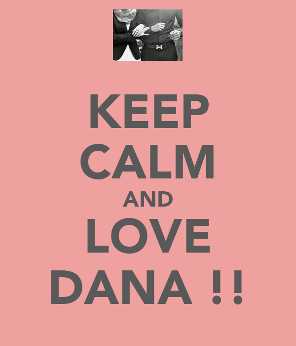 KEEP CALM AND LOVE DANA !!