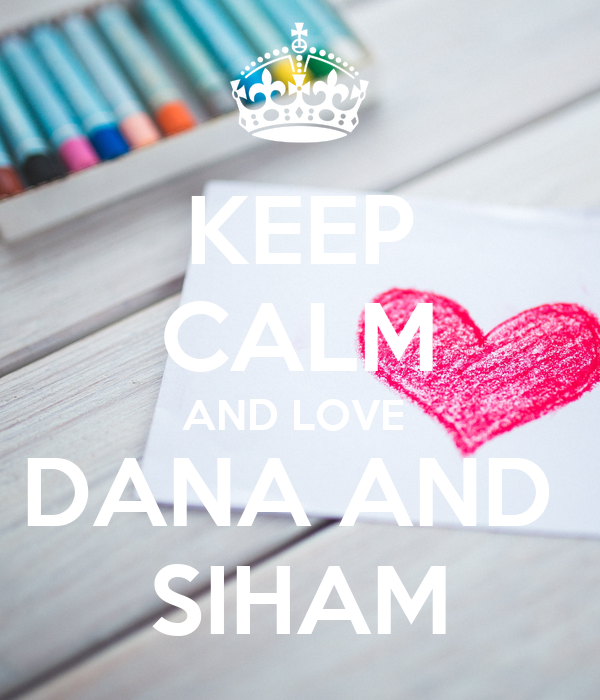 KEEP CALM AND LOVE  DANA AND  SIHAM