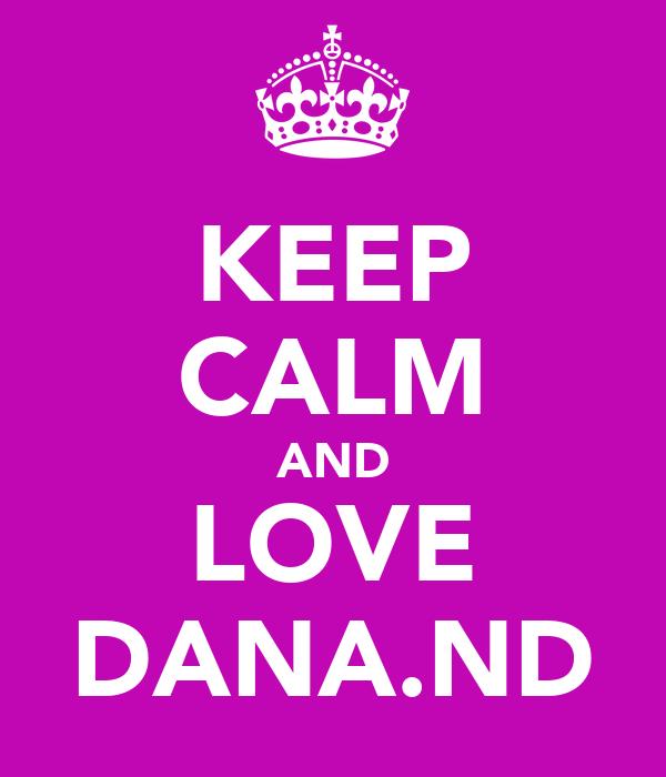 KEEP CALM AND LOVE DANA.ND