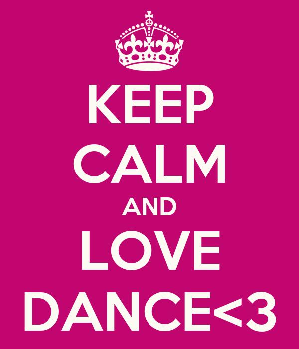 KEEP CALM AND LOVE DANCE<3