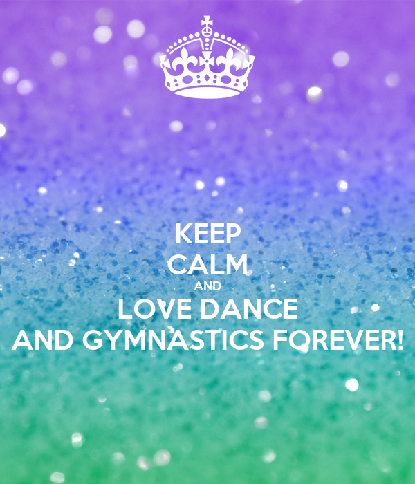 KEEP CALM AND LOVE DANCE AND GYMNASTICS FOREVER!