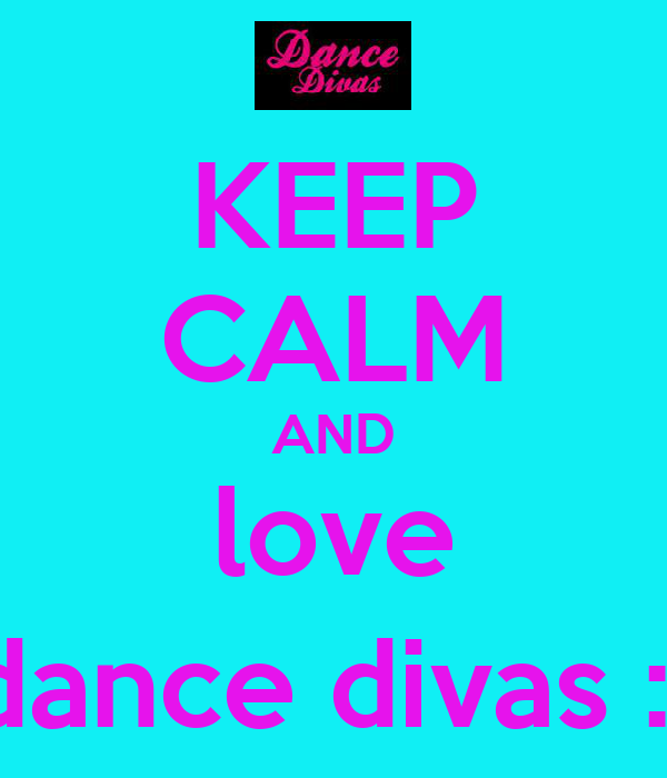 KEEP CALM AND love dance divas :)