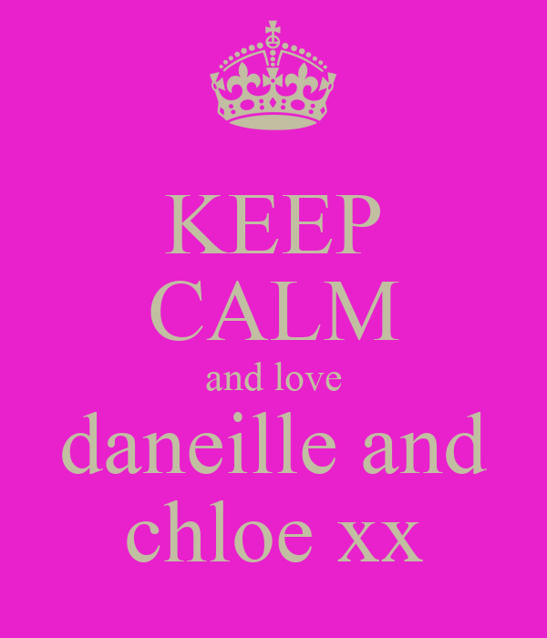 KEEP CALM and love daneille and chloe xx