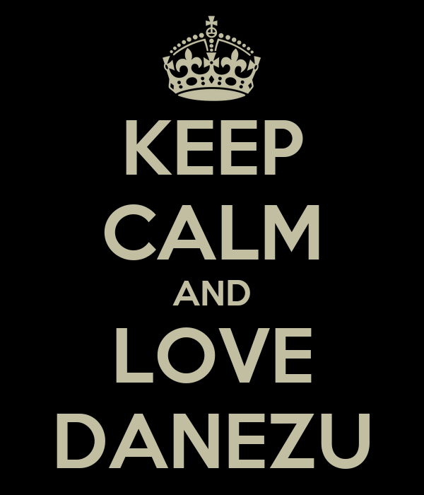 KEEP CALM AND LOVE DANEZU
