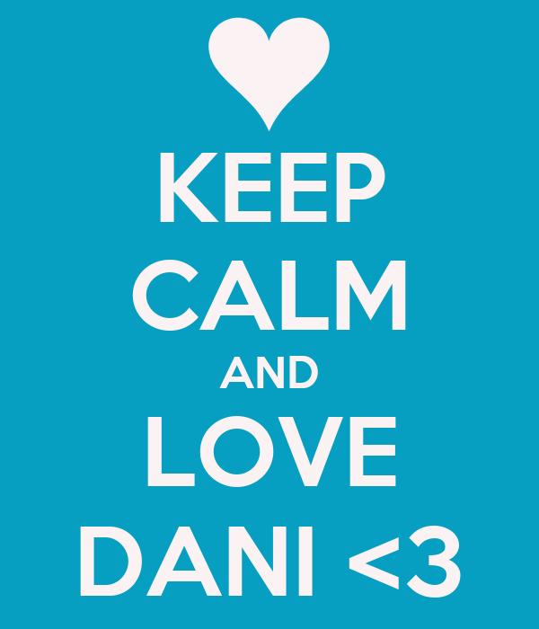 KEEP CALM AND LOVE DANI <3