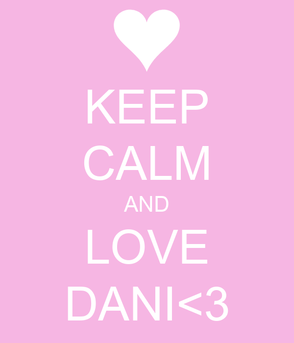 KEEP CALM AND LOVE DANI<3