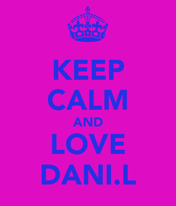 KEEP CALM AND LOVE DANI.L