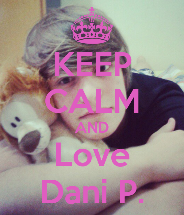KEEP CALM AND Love Dani P.