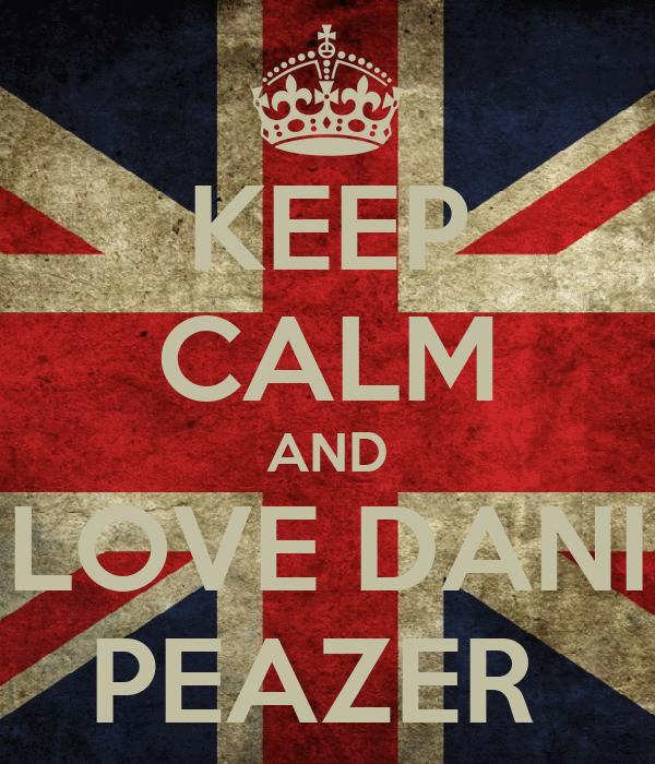 KEEP CALM AND LOVE DANI PEAZER