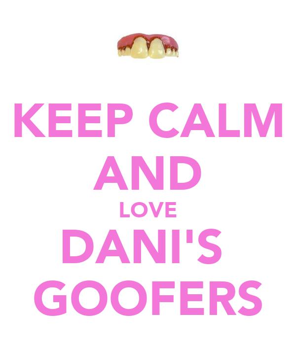 KEEP CALM AND LOVE DANI'S  GOOFERS