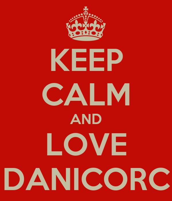 KEEP CALM AND LOVE DANICORC