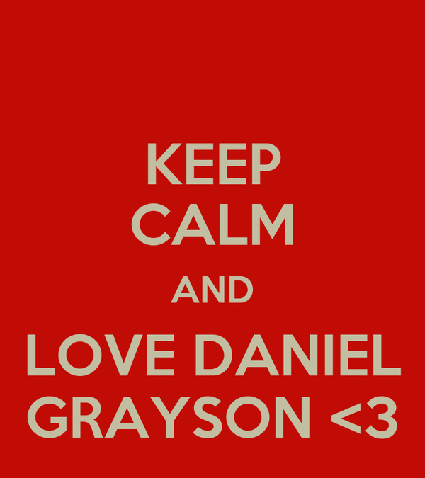 KEEP CALM AND LOVE DANIEL GRAYSON <3