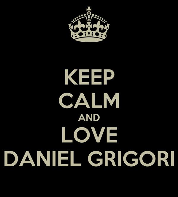 KEEP CALM AND LOVE DANIEL GRIGORI