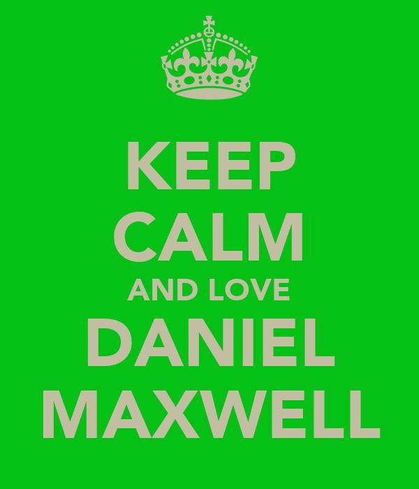 KEEP CALM AND LOVE DANIEL MAXWELL