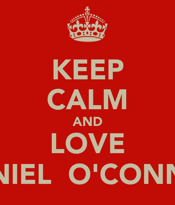KEEP CALM AND LOVE DANIEL  O'CONNOR