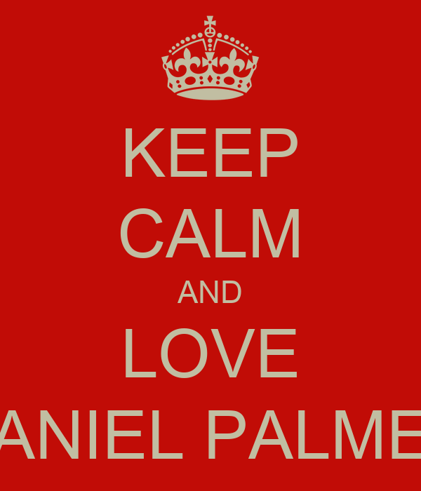 KEEP CALM AND LOVE DANIEL PALMER