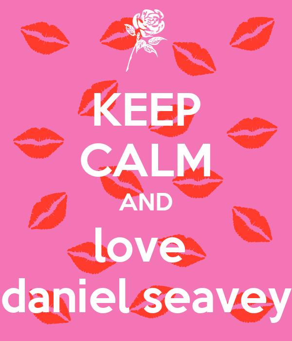 KEEP CALM AND love  daniel seavey