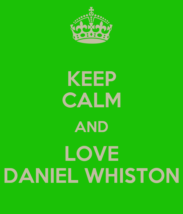 KEEP CALM AND LOVE DANIEL WHISTON