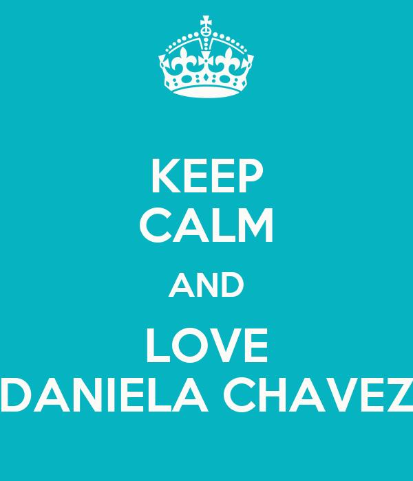 KEEP CALM AND LOVE DANIELA CHAVEZ