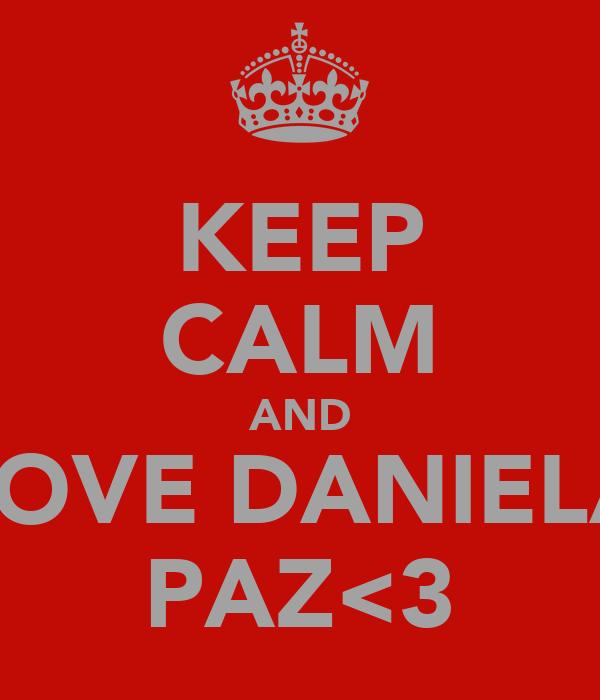 KEEP CALM AND LOVE DANIELA PAZ<3