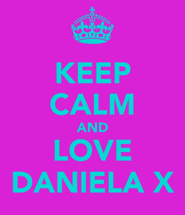 KEEP CALM AND LOVE DANIELA X