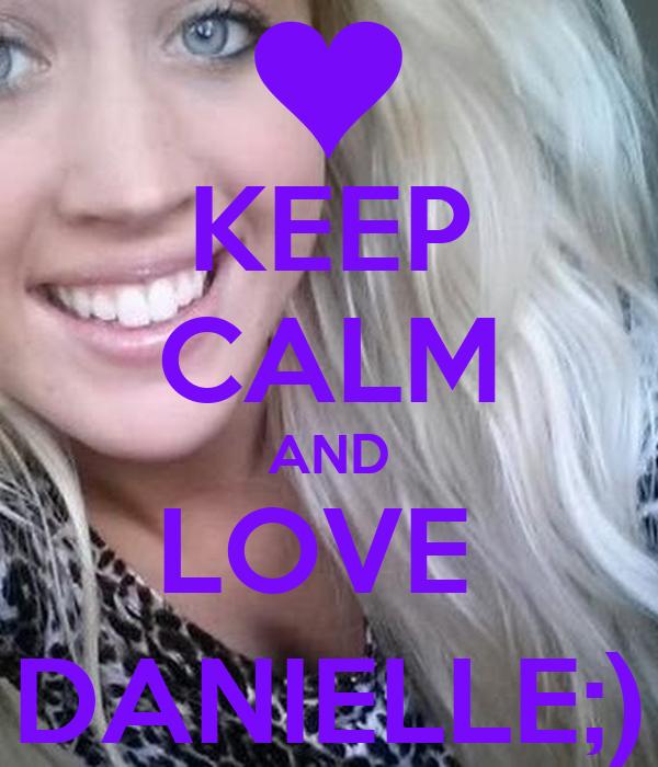 KEEP CALM AND LOVE  DANIELLE;)
