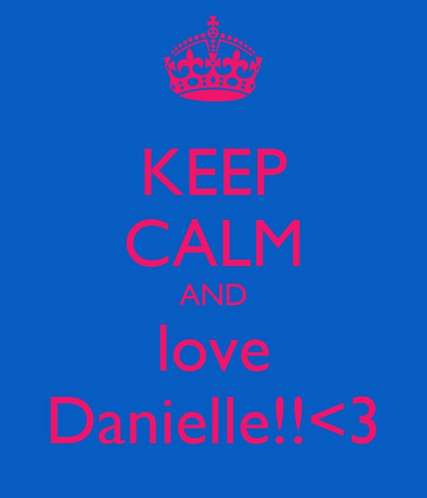 KEEP CALM AND love Danielle!!<3