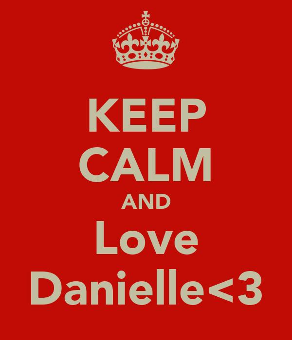 KEEP CALM AND Love Danielle<3