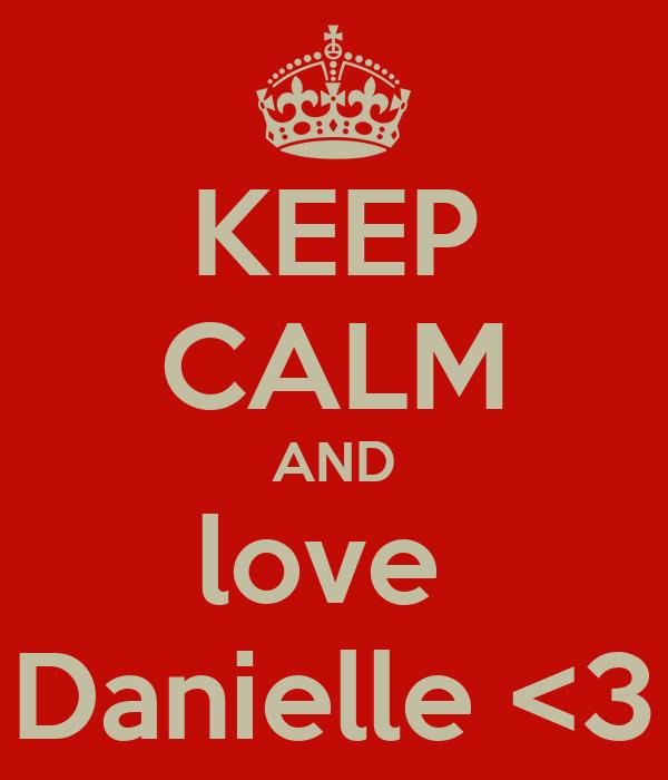 KEEP CALM AND love  Danielle <3