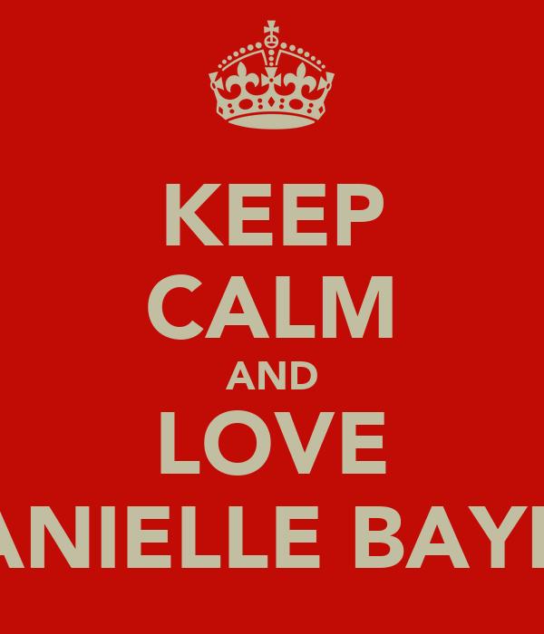 KEEP CALM AND LOVE DANIELLE BAYNE