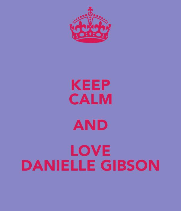 KEEP CALM AND LOVE DANIELLE GIBSON