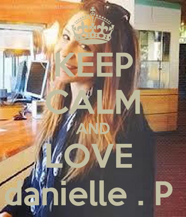 KEEP CALM AND LOVE  danielle . P