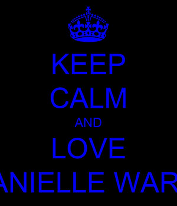 KEEP CALM AND LOVE DANIELLE WARD