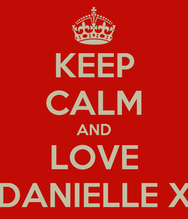 KEEP CALM AND LOVE DANIELLE X