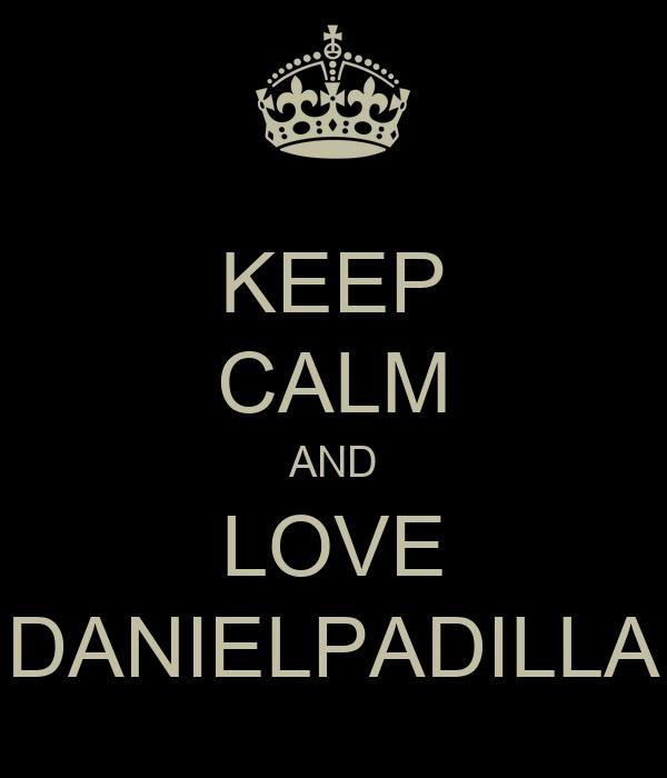 KEEP CALM AND LOVE DANIELPADILLA